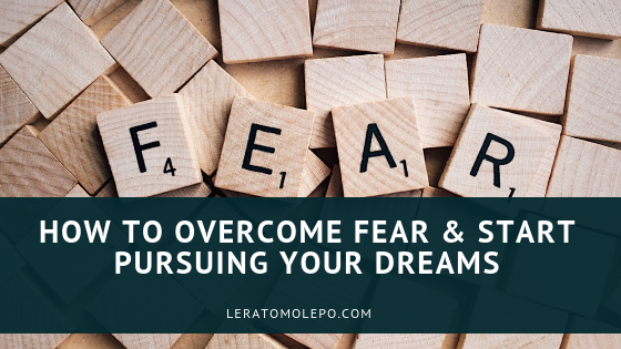 How to overcome fear and start pursuing your dreams