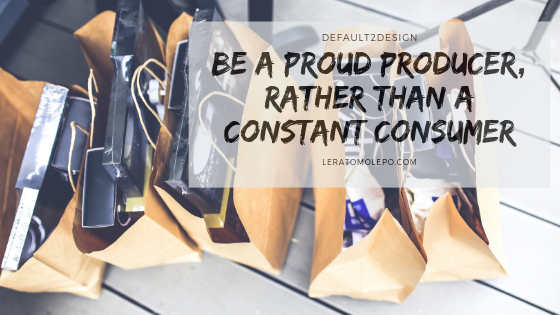 Be a Proud Producer, rather than a Constant Consumer