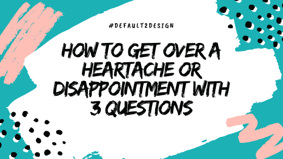 How to get over a heartache or disappointment with 3 questions